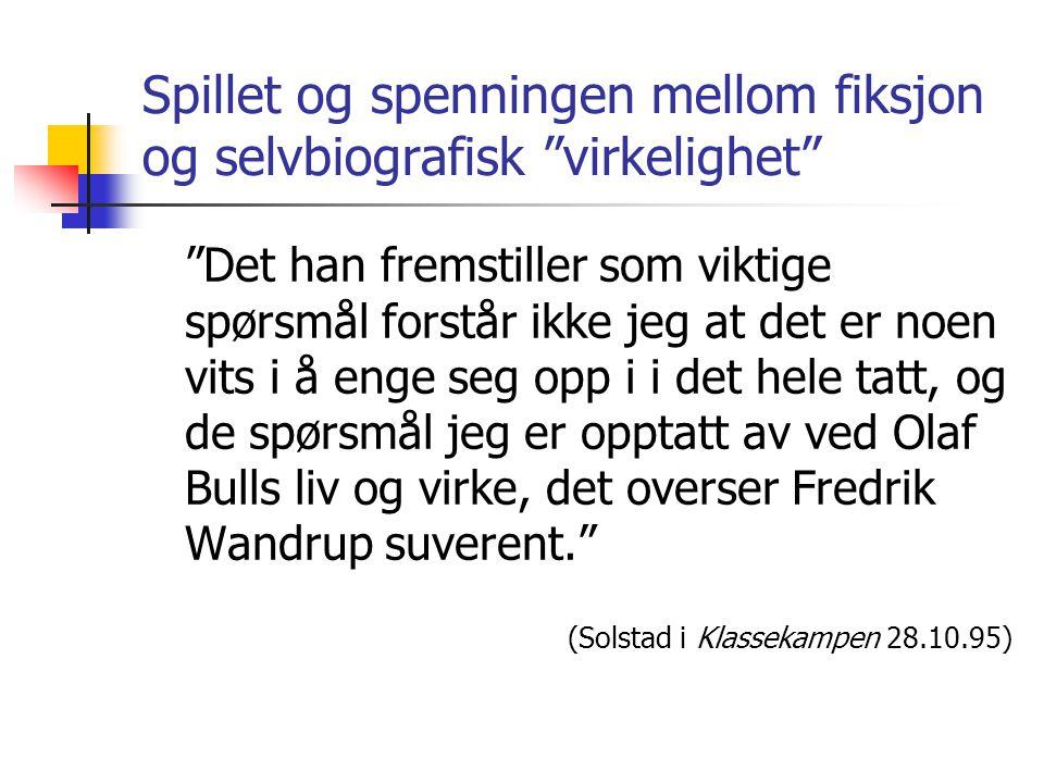 Spillet og spenningen mellom fiksjon og selvbiografisk virkelighet Det han fremstiller som viktige spørsmål forstår ikke jeg at det er noen vits i å enge seg opp i i det hele tatt, og de spørsmål jeg er opptatt av ved Olaf Bulls liv og virke, det overser Fredrik Wandrup suverent. (Solstad i Klassekampen 28.10.95)