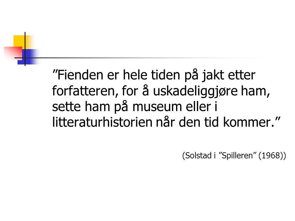 Fienden er hele tiden på jakt etter forfatteren, for å uskadeliggjøre ham, sette ham på museum eller i litteraturhistorien når den tid kommer. (Solstad i Spilleren (1968))