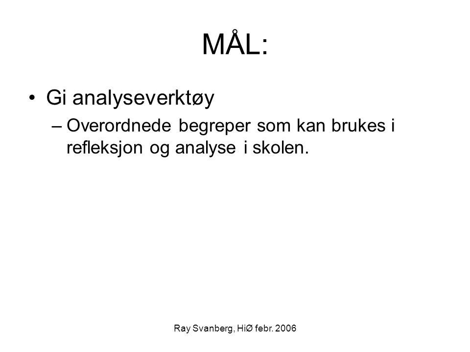 Ray Svanberg, HiØ febr. 2006 MÅL: Gi analyseverktøy –Overordnede begreper som kan brukes i refleksjon og analyse i skolen.