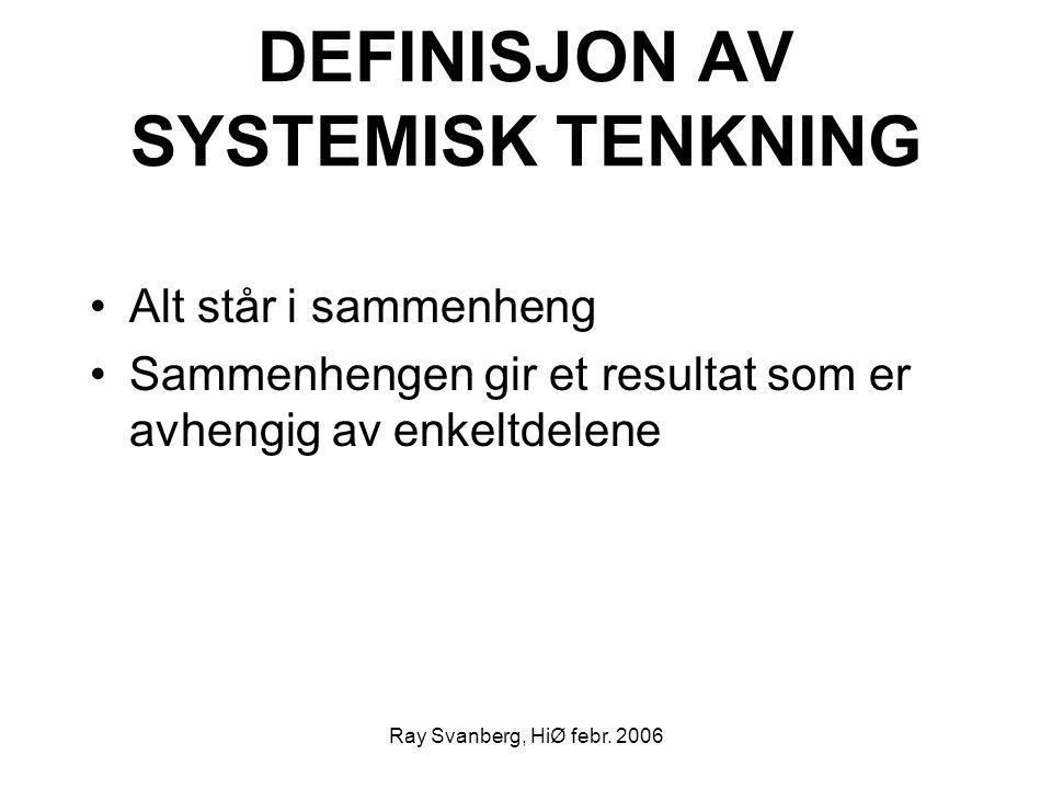 Ray Svanberg, HiØ febr. 2006 DEFINISJON AV SYSTEMISK TENKNING Alt står i sammenheng Sammenhengen gir et resultat som er avhengig av enkeltdelene