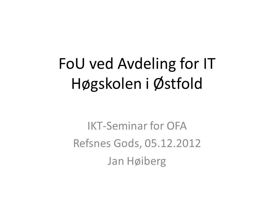 FoU ved Avdeling for IT Høgskolen i Østfold IKT-Seminar for OFA Refsnes Gods, 05.12.2012 Jan Høiberg