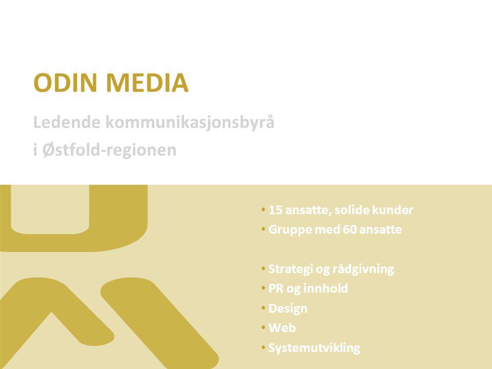 ODIN MEDIA Ledende kommunikasjonsbyrå i Østfold-regionen 15 ansatte, solide kunder Gruppe med 60 ansatte Strategi og rådgivning PR og innhold Design Web Systemutvikling