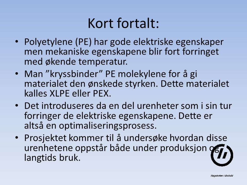 Kort fortalt: Polyetylene (PE) har gode elektriske egenskaper men mekaniske egenskapene blir fort forringet med økende temperatur.