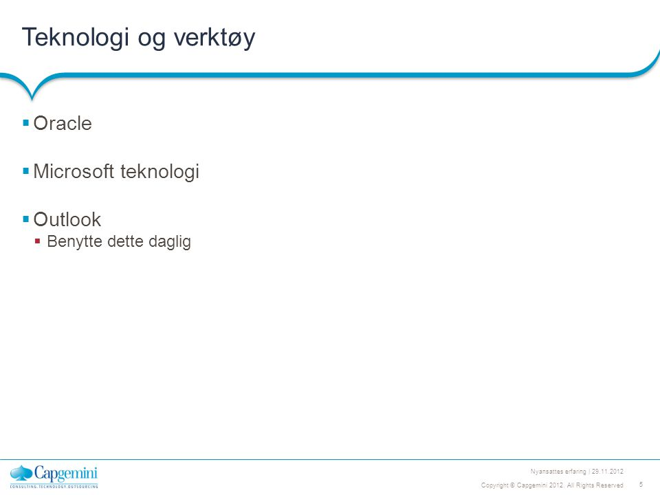 5 Copyright © Capgemini 2012. All Rights Reserved Nyansattes erfaring | 29.11.2012 Teknologi og verktøy  Oracle  Microsoft teknologi  Outlook  Ben