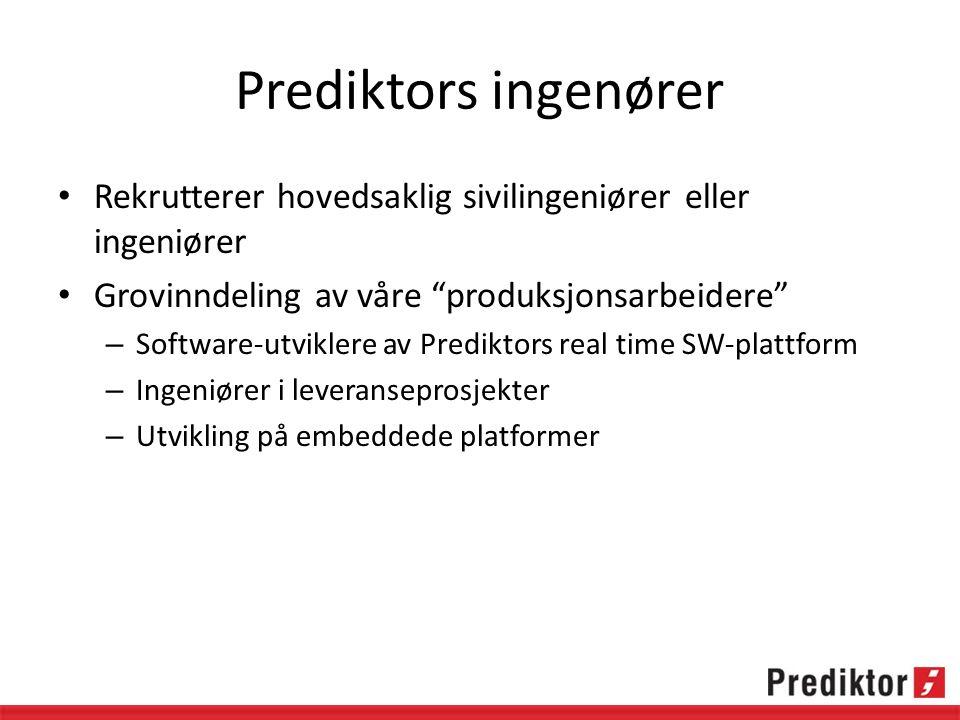 Prediktors ingenører Rekrutterer hovedsaklig sivilingeniører eller ingeniører Grovinndeling av våre produksjonsarbeidere – Software-utviklere av Prediktors real time SW-plattform – Ingeniører i leveranseprosjekter – Utvikling på embeddede platformer