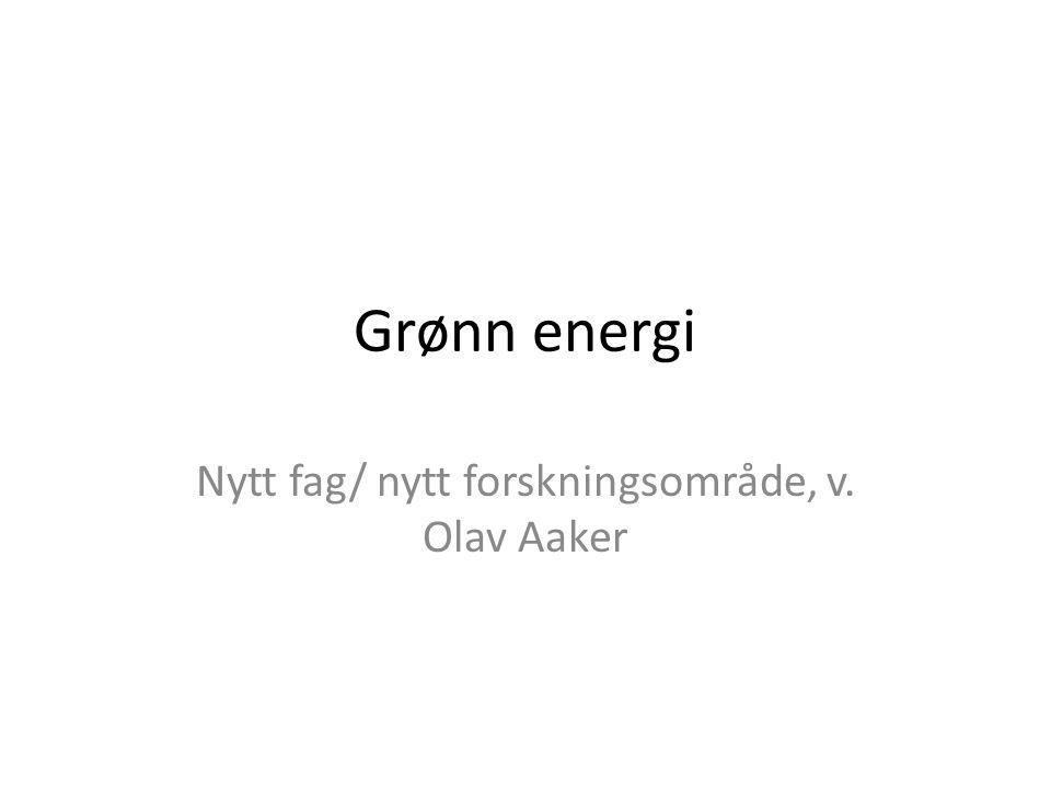 Grønn energi Nytt fag/ nytt forskningsområde, v. Olav Aaker
