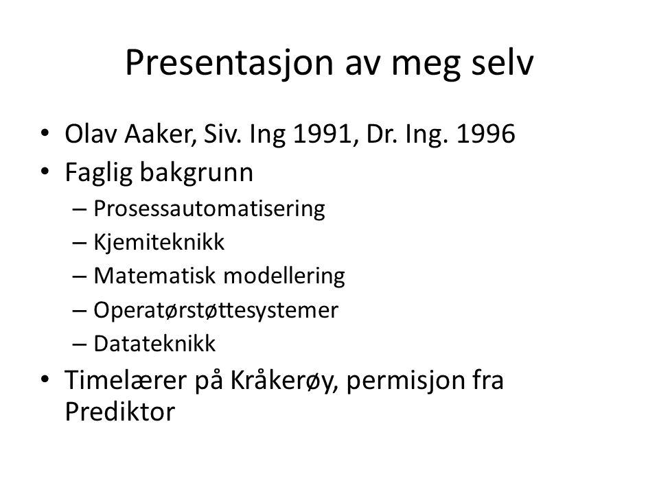Presentasjon av meg selv Olav Aaker, Siv. Ing 1991, Dr. Ing. 1996 Faglig bakgrunn – Prosessautomatisering – Kjemiteknikk – Matematisk modellering – Op
