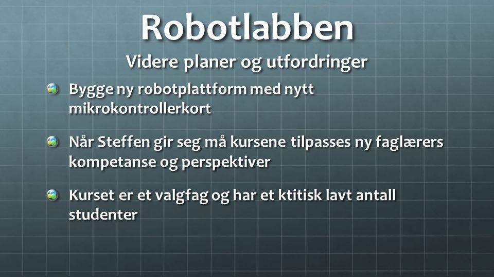 Robotlabben Videre planer og utfordringer Bygge ny robotplattform med nytt mikrokontrollerkort Når Steffen gir seg må kursene tilpasses ny faglærers kompetanse og perspektiver Kurset er et valgfag og har et ktitisk lavt antall studenter