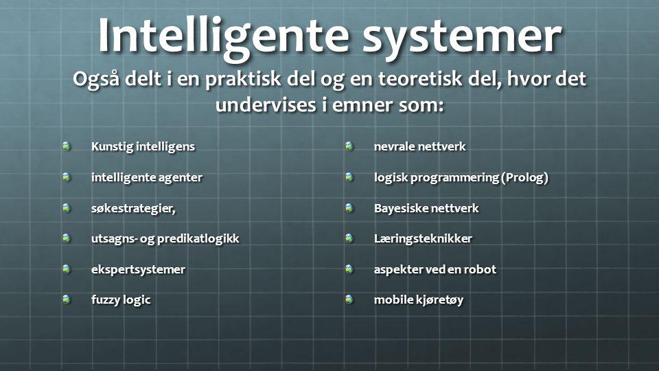 Intelligente systemer Også delt i en praktisk del og en teoretisk del, hvor det undervises i emner som: Kunstig intelligens intelligente agenter søkestrategier, utsagns- og predikatlogikk ekspertsystemer fuzzy logic nevrale nettverk logisk programmering (Prolog) Bayesiske nettverk Læringsteknikker aspekter ved en robot mobile kjøretøy