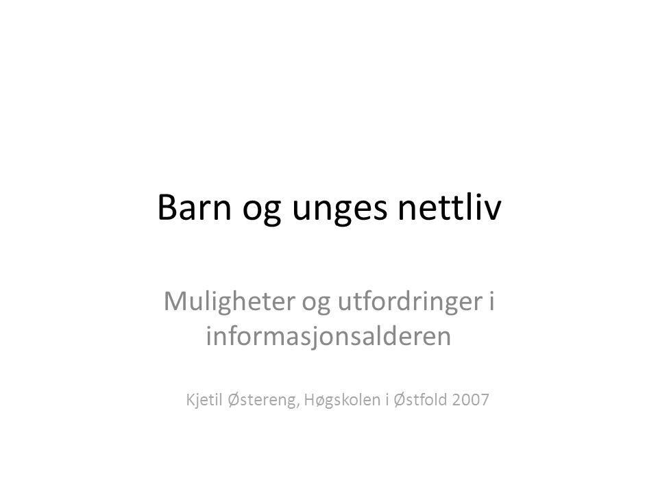 Barn og unges nettliv Muligheter og utfordringer i informasjonsalderen Kjetil Østereng, Høgskolen i Østfold 2007