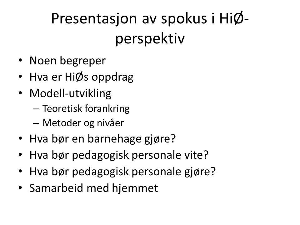 Presentasjon av spokus i HiØ- perspektiv Noen begreper Hva er HiØs oppdrag Modell-utvikling – Teoretisk forankring – Metoder og nivåer Hva bør en barn