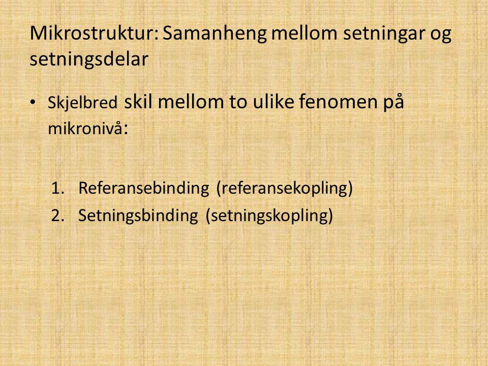 Mikrostruktur: Samanheng mellom setningar og setningsdelar Skjelbred skil mellom to ulike fenomen på mikronivå : 1.Referansebinding (referansekopling)