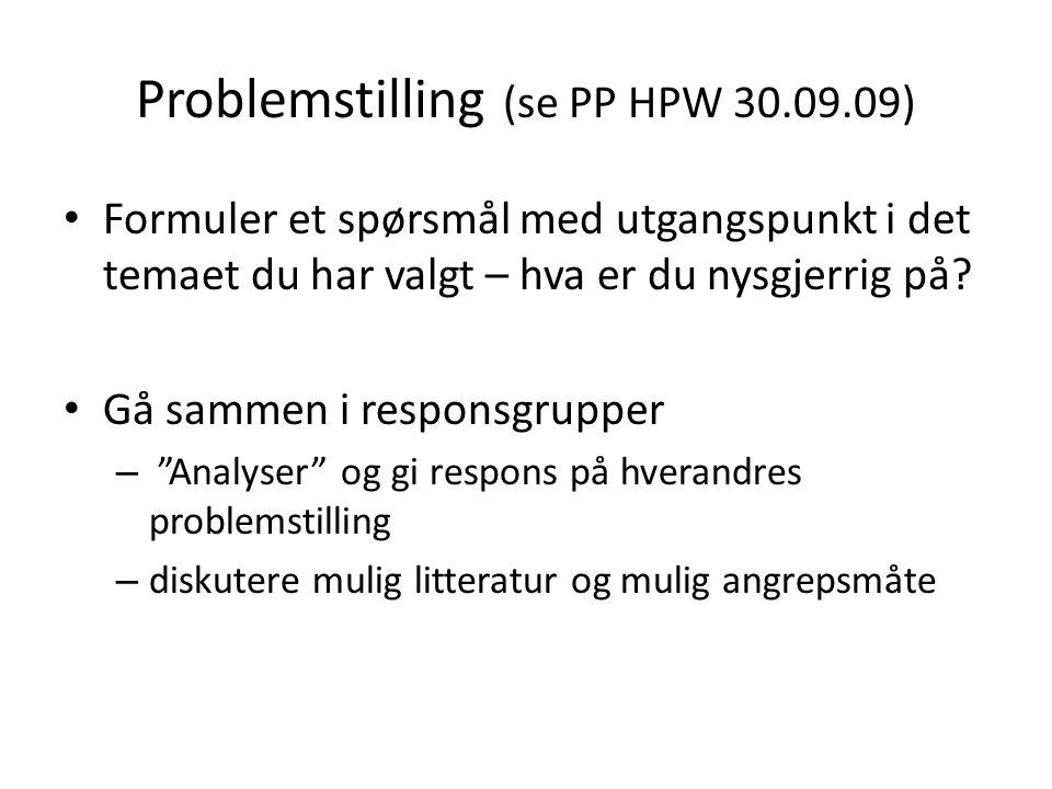 Problemstilling (se PP HPW 30.09.09) Formuler et spørsmål med utgangspunkt i det temaet du har valgt – hva er du nysgjerrig på? Gå sammen i responsgru