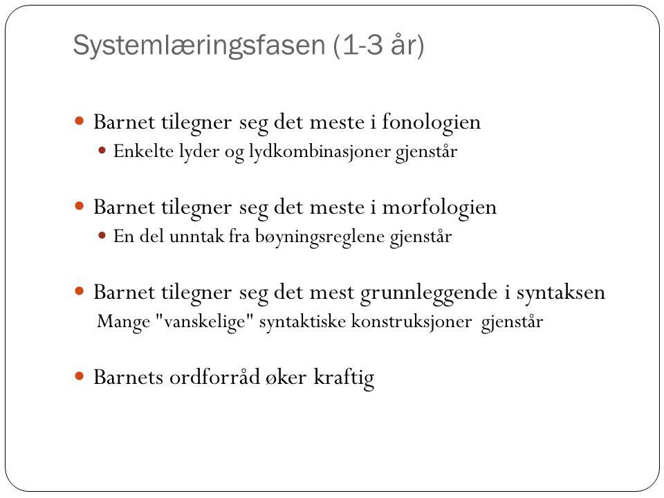 Systemlæringsfasen (1-3 år) Barnet tilegner seg det meste i fonologien Enkelte lyder og lydkombinasjoner gjenstår Barnet tilegner seg det meste i morfologien En del unntak fra bøyningsreglene gjenstår Barnet tilegner seg det mest grunnleggende i syntaksen Mange vanskelige syntaktiske konstruksjoner gjenstår Barnets ordforråd øker kraftig