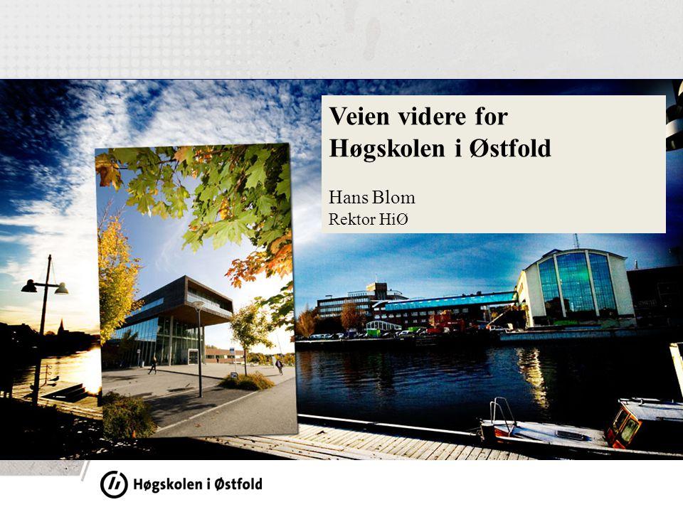 1 Veien videre for Høgskolen i Østfold Hans Blom Rektor HiØ