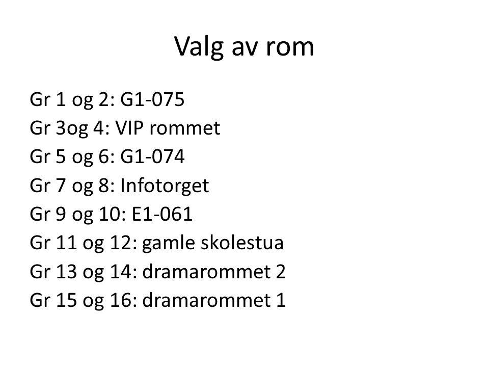 Valg av rom Gr 1 og 2: G1-075 Gr 3og 4: VIP rommet Gr 5 og 6: G1-074 Gr 7 og 8: Infotorget Gr 9 og 10: E1-061 Gr 11 og 12: gamle skolestua Gr 13 og 14