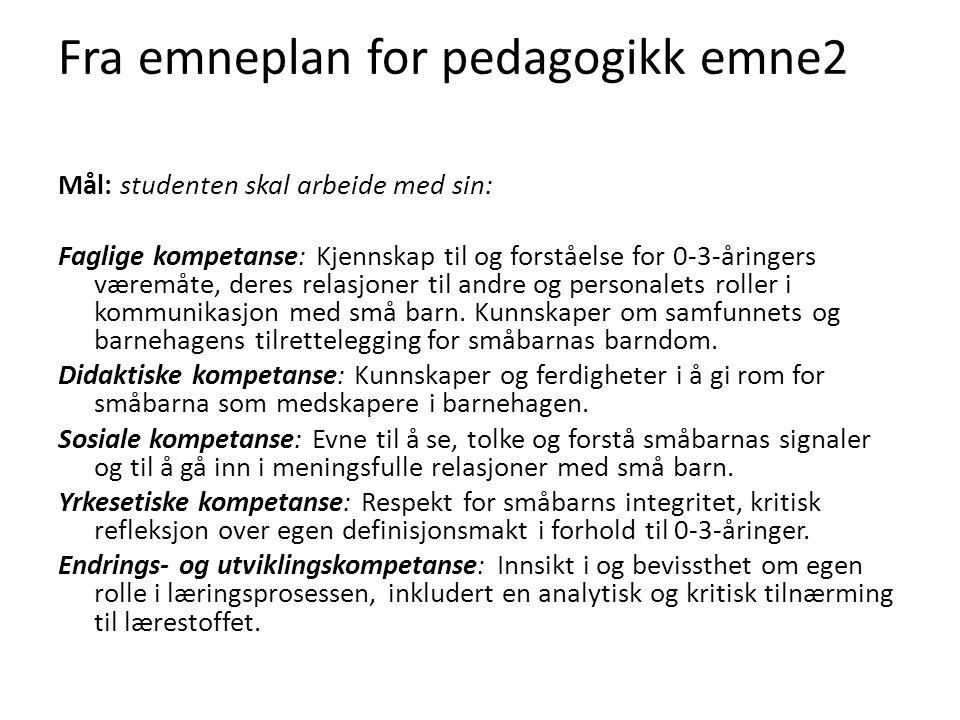 Fra emneplan for pedagogikk emne2 Mål: studenten skal arbeide med sin: Faglige kompetanse: Kjennskap til og forståelse for 0-3-åringers væremåte, dere