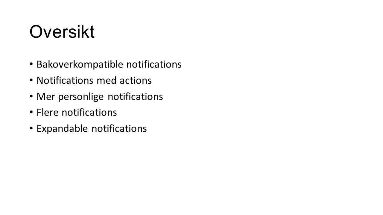 Oversikt Bakoverkompatible notifications Notifications med actions Mer personlige notifications Flere notifications Expandable notifications