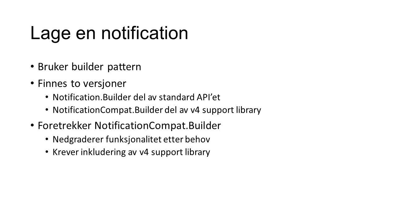 Lage en notification Bruker builder pattern Finnes to versjoner Notification.Builder del av standard API'et NotificationCompat.Builder del av v4 support library Foretrekker NotificationCompat.Builder Nedgraderer funksjonalitet etter behov Krever inkludering av v4 support library
