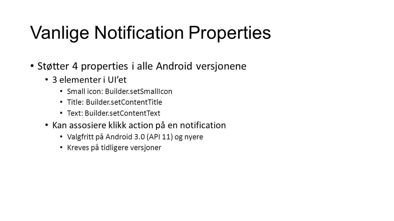 Vanlige Notification Properties Støtter 4 properties i alle Android versjonene 3 elementer i UI'et Small icon: Builder.setSmallIcon Title: Builder.setContentTitle Text: Builder.setContentText Kan assosiere klikk action på en notification Valgfritt på Android 3.0 (API 11) og nyere Kreves på tidligere versjoner