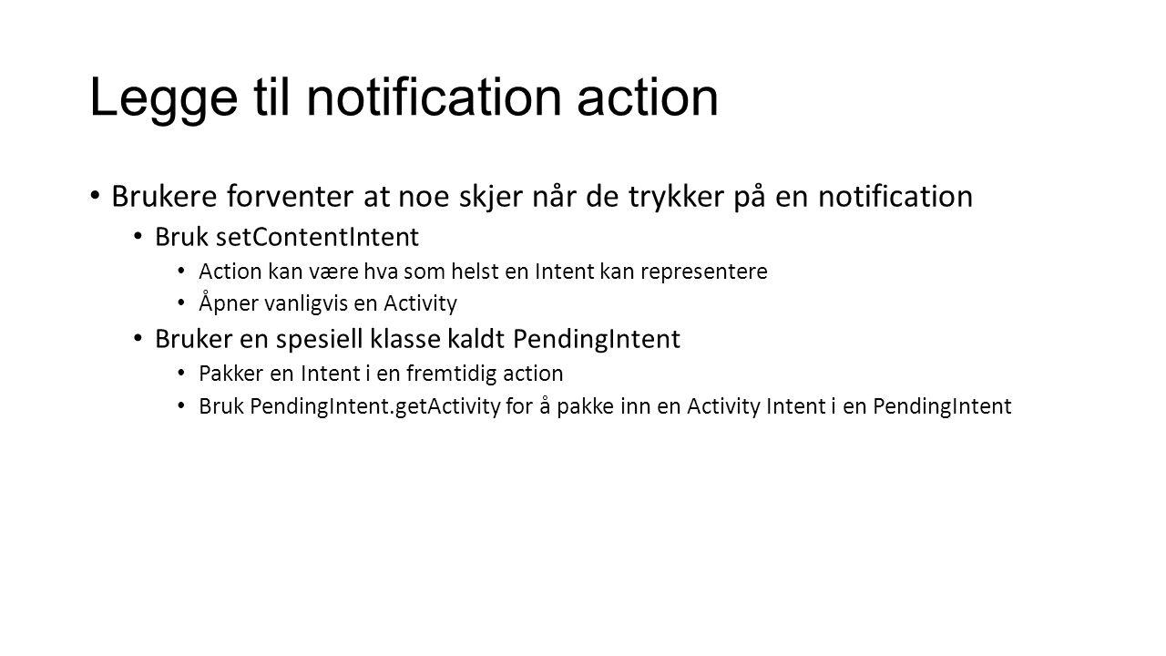 Legge til notification action Brukere forventer at noe skjer når de trykker på en notification Bruk setContentIntent Action kan være hva som helst en Intent kan representere Åpner vanligvis en Activity Bruker en spesiell klasse kaldt PendingIntent Pakker en Intent i en fremtidig action Bruk PendingIntent.getActivity for å pakke inn en Activity Intent i en PendingIntent