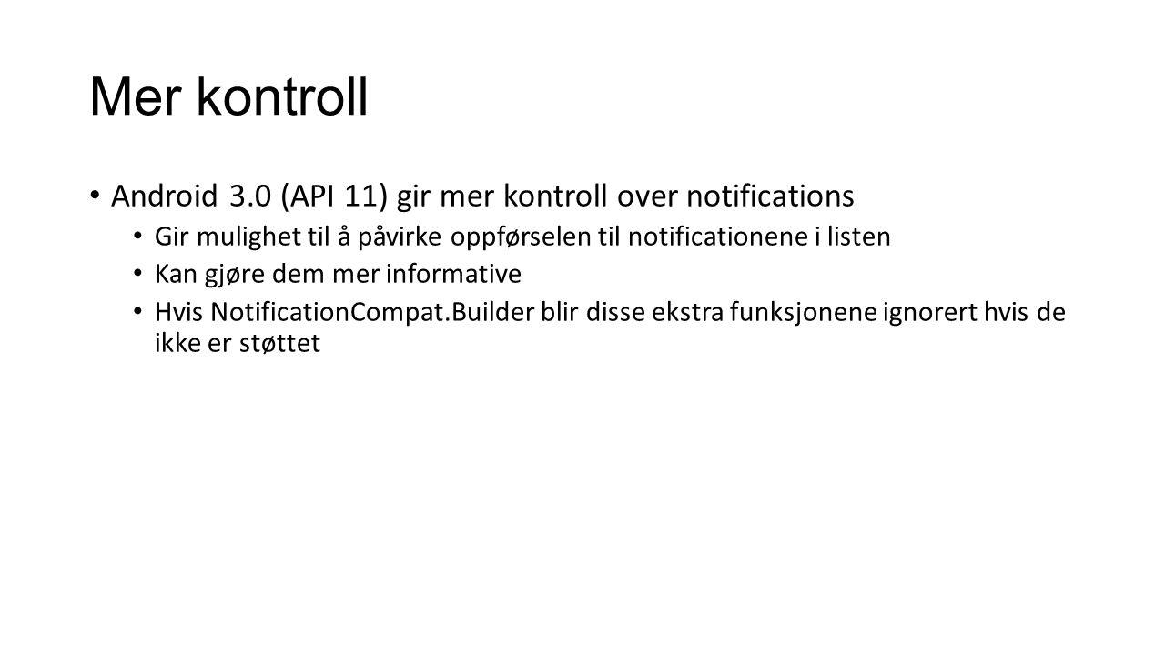 Mer kontroll Android 3.0 (API 11) gir mer kontroll over notifications Gir mulighet til å påvirke oppførselen til notificationene i listen Kan gjøre dem mer informative Hvis NotificationCompat.Builder blir disse ekstra funksjonene ignorert hvis de ikke er støttet