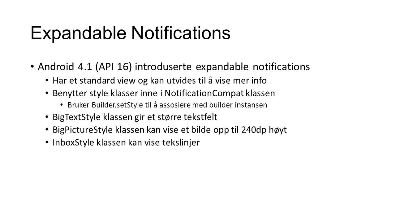 Expandable Notifications Android 4.1 (API 16) introduserte expandable notifications Har et standard view og kan utvides til å vise mer info Benytter style klasser inne i NotificationCompat klassen Bruker Builder.setStyle til å assosiere med builder instansen BigTextStyle klassen gir et større tekstfelt BigPictureStyle klassen kan vise et bilde opp til 240dp høyt InboxStyle klassen kan vise tekslinjer