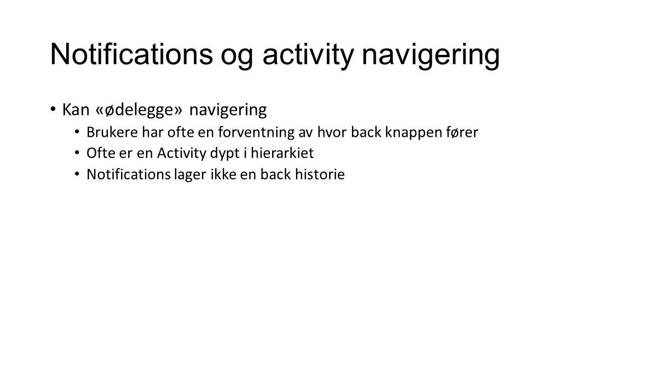Notifications og activity navigering Kan «ødelegge» navigering Brukere har ofte en forventning av hvor back knappen fører Ofte er en Activity dypt i hierarkiet Notifications lager ikke en back historie