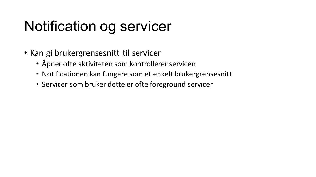 Notification og servicer Kan gi brukergrensesnitt til servicer Åpner ofte aktiviteten som kontrollerer servicen Notificationen kan fungere som et enkelt brukergrensesnitt Servicer som bruker dette er ofte foreground servicer