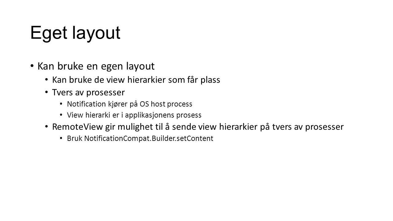 Eget layout Kan bruke en egen layout Kan bruke de view hierarkier som får plass Tvers av prosesser Notification kjører på OS host process View hierarki er i applikasjonens prosess RemoteView gir mulighet til å sende view hierarkier på tvers av prosesser Bruk NotificationCompat.Builder.setContent