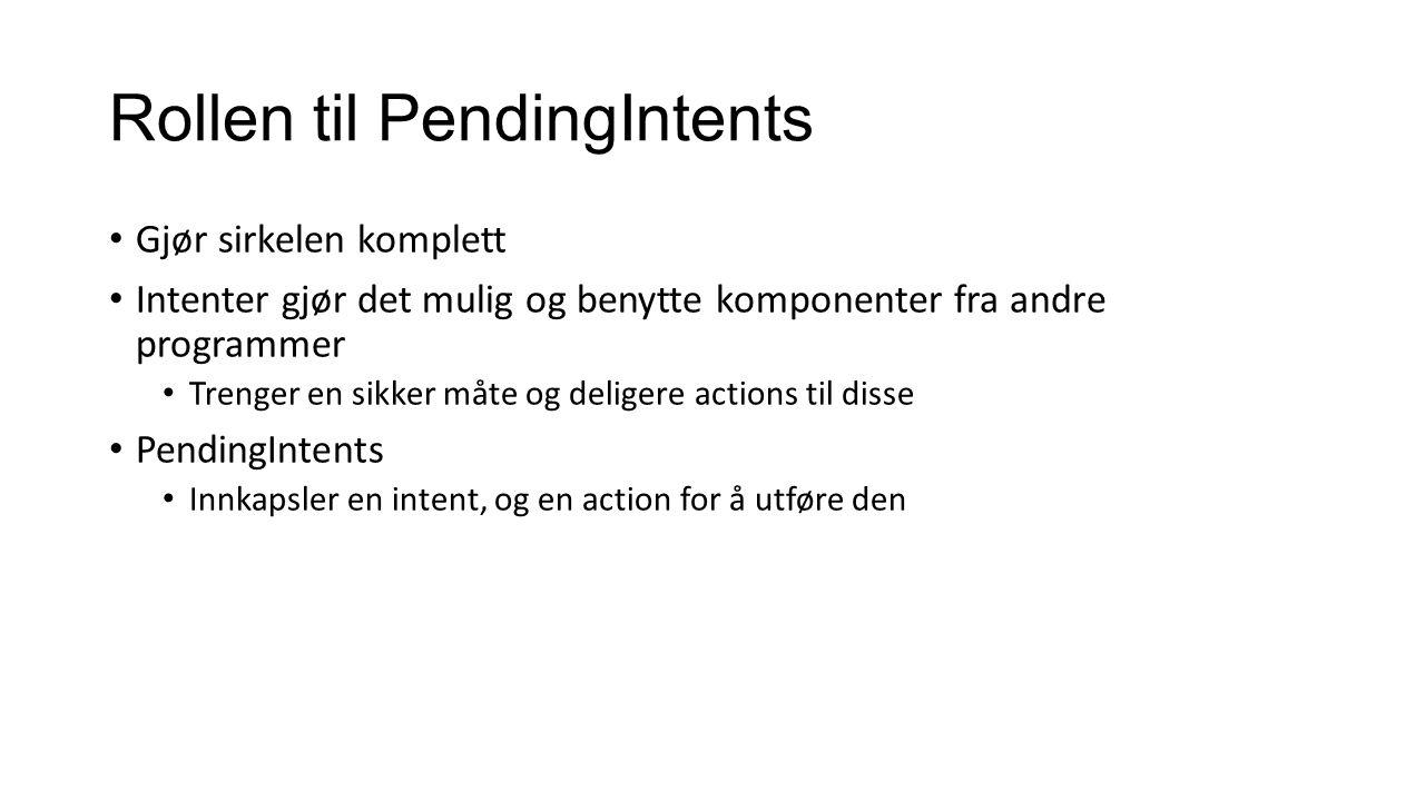 Vanlig bruk Krever 3 enkle steg Lage en Intent getXXX for og pakke inn Intent i en PendingIntent (Egne metoder for hver av standardkomponentene) Sende PendingIntenten til ønsket komponent Notifications, widgets, servicer, activities