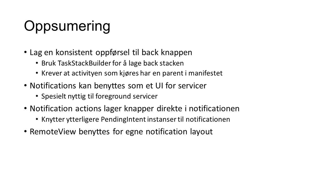 Oppsumering Lag en konsistent oppførsel til back knappen Bruk TaskStackBuilder for å lage back stacken Krever at activityen som kjøres har en parent i manifestet Notifications kan benyttes som et UI for servicer Spesielt nyttig til foreground servicer Notification actions lager knapper direkte i notificationen Knytter ytterligere PendingIntent instanser til notificationen RemoteView benyttes for egne notification layout