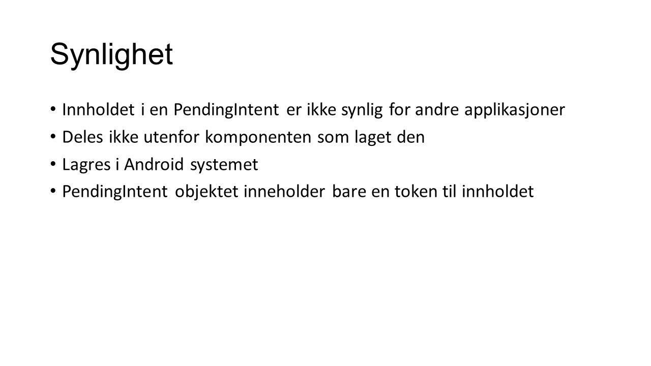 Synlighet Innholdet i en PendingIntent er ikke synlig for andre applikasjoner Deles ikke utenfor komponenten som laget den Lagres i Android systemet PendingIntent objektet inneholder bare en token til innholdet