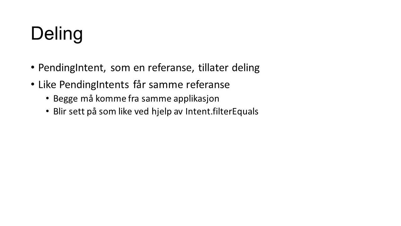 Deling PendingIntent, som en referanse, tillater deling Like PendingIntents får samme referanse Begge må komme fra samme applikasjon Blir sett på som like ved hjelp av Intent.filterEquals
