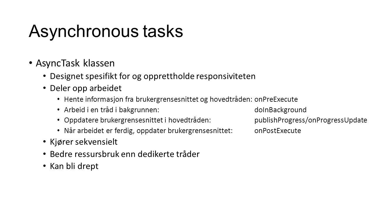 Asynchronous tasks AsyncTask klassen Designet spesifikt for og opprettholde responsiviteten Deler opp arbeidet Hente informasjon fra brukergrensesnittet og hovedtråden: onPreExecute Arbeid i en tråd i bakgrunnen: doInBackground Oppdatere brukergrensesnittet i hovedtråden: publishProgress/onProgressUpdate Når arbeidet er ferdig, oppdater brukergrensesnittet: onPostExecute Kjører sekvensielt Bedre ressursbruk enn dedikerte tråder Kan bli drept