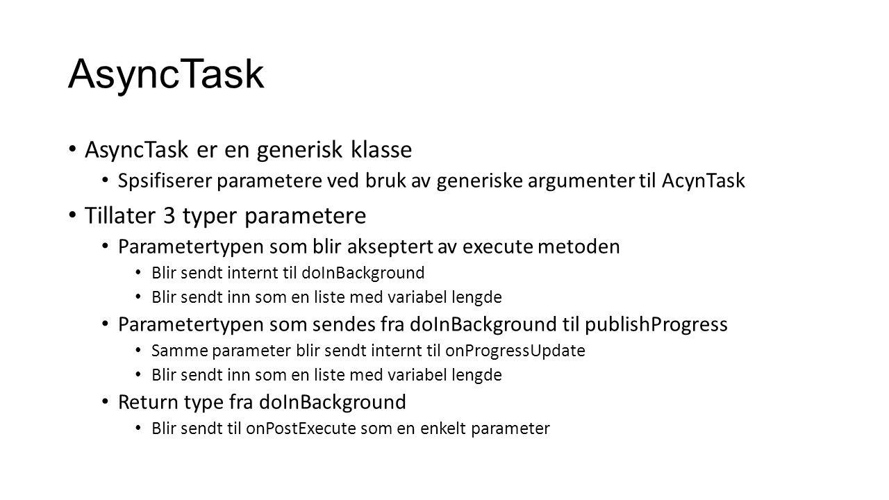AsyncTask AsyncTask er en generisk klasse Spsifiserer parametere ved bruk av generiske argumenter til AcynTask Tillater 3 typer parametere Parametertypen som blir akseptert av execute metoden Blir sendt internt til doInBackground Blir sendt inn som en liste med variabel lengde Parametertypen som sendes fra doInBackground til publishProgress Samme parameter blir sendt internt til onProgressUpdate Blir sendt inn som en liste med variabel lengde Return type fra doInBackground Blir sendt til onPostExecute som en enkelt parameter