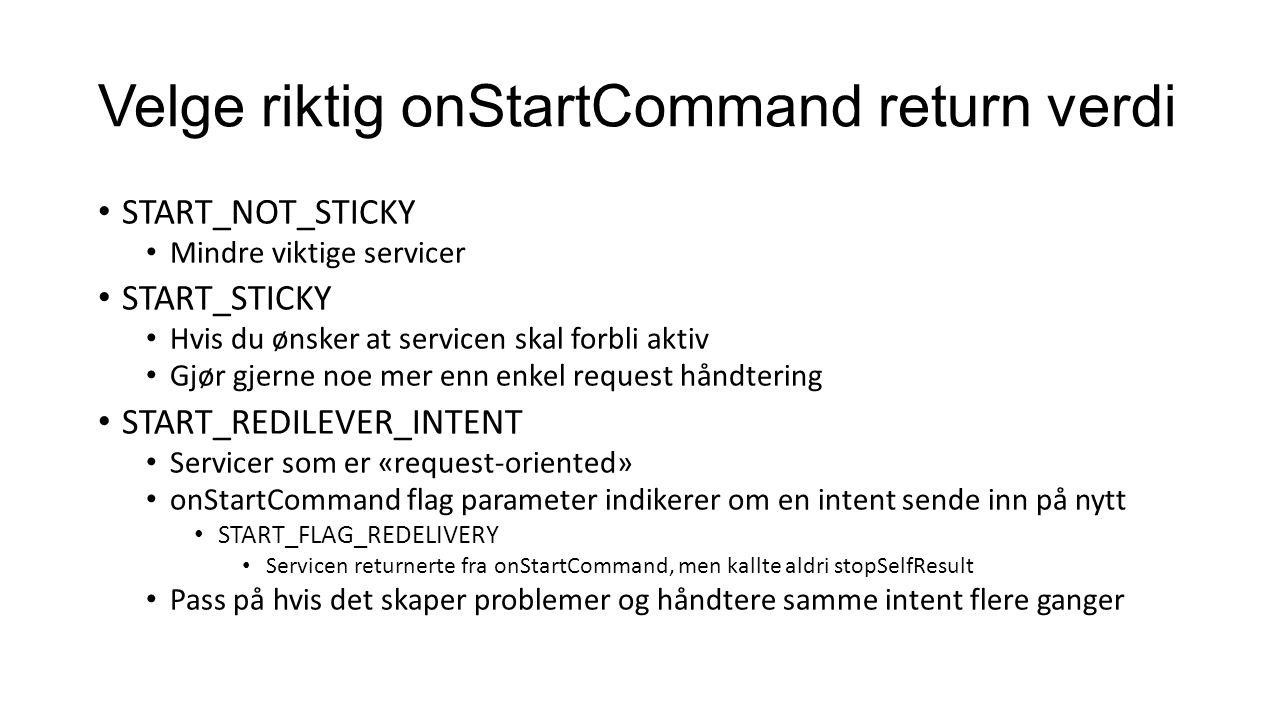 Velge riktig onStartCommand return verdi START_NOT_STICKY Mindre viktige servicer START_STICKY Hvis du ønsker at servicen skal forbli aktiv Gjør gjerne noe mer enn enkel request håndtering START_REDILEVER_INTENT Servicer som er «request-oriented» onStartCommand flag parameter indikerer om en intent sende inn på nytt START_FLAG_REDELIVERY Servicen returnerte fra onStartCommand, men kallte aldri stopSelfResult Pass på hvis det skaper problemer og håndtere samme intent flere ganger