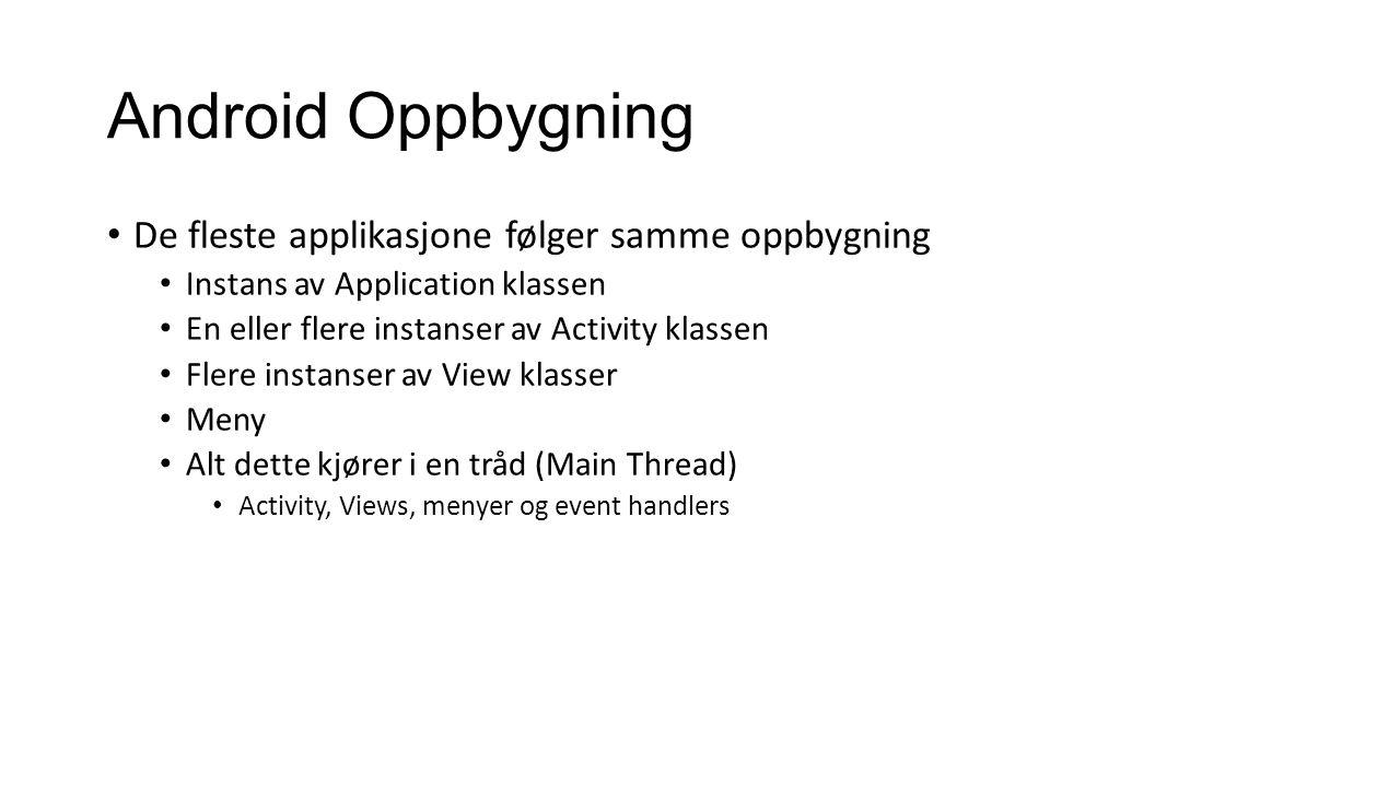 Android Oppbygning De fleste applikasjone følger samme oppbygning Instans av Application klassen En eller flere instanser av Activity klassen Flere instanser av View klasser Meny Alt dette kjører i en tråd (Main Thread) Activity, Views, menyer og event handlers