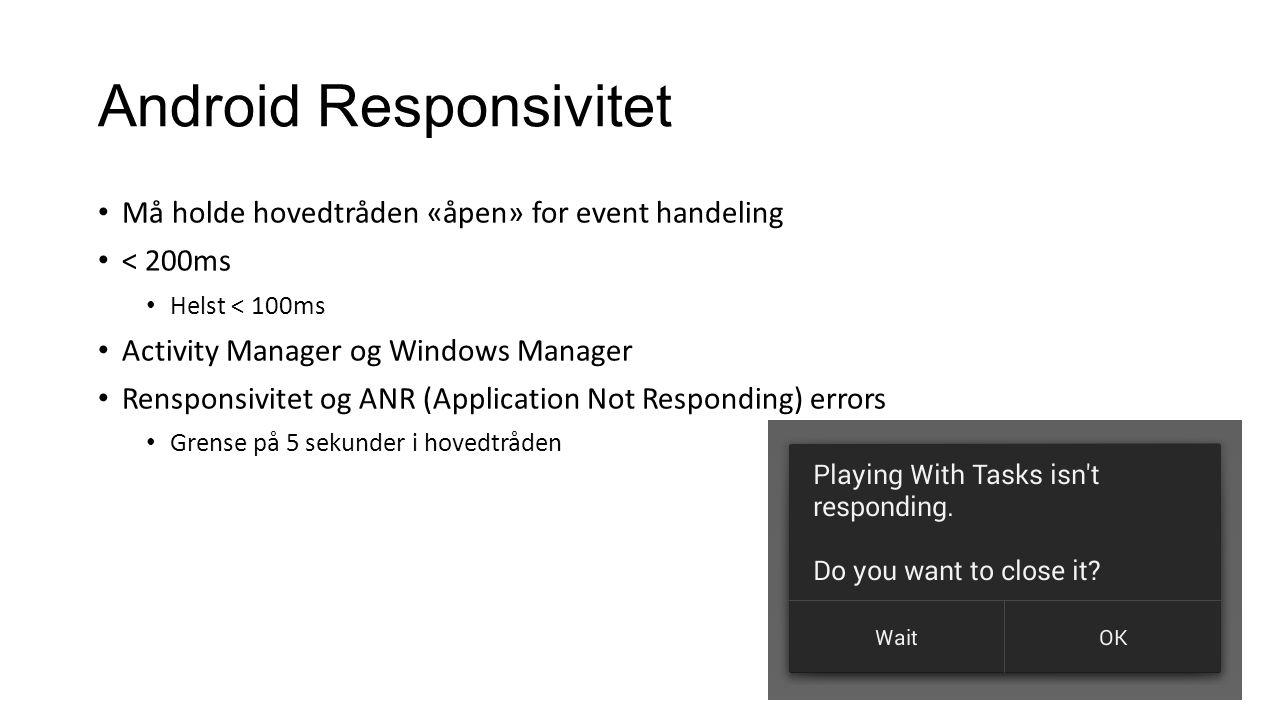 Android Responsivitet Må holde hovedtråden «åpen» for event handeling < 200ms Helst < 100ms Activity Manager og Windows Manager Rensponsivitet og ANR (Application Not Responding) errors Grense på 5 sekunder i hovedtråden