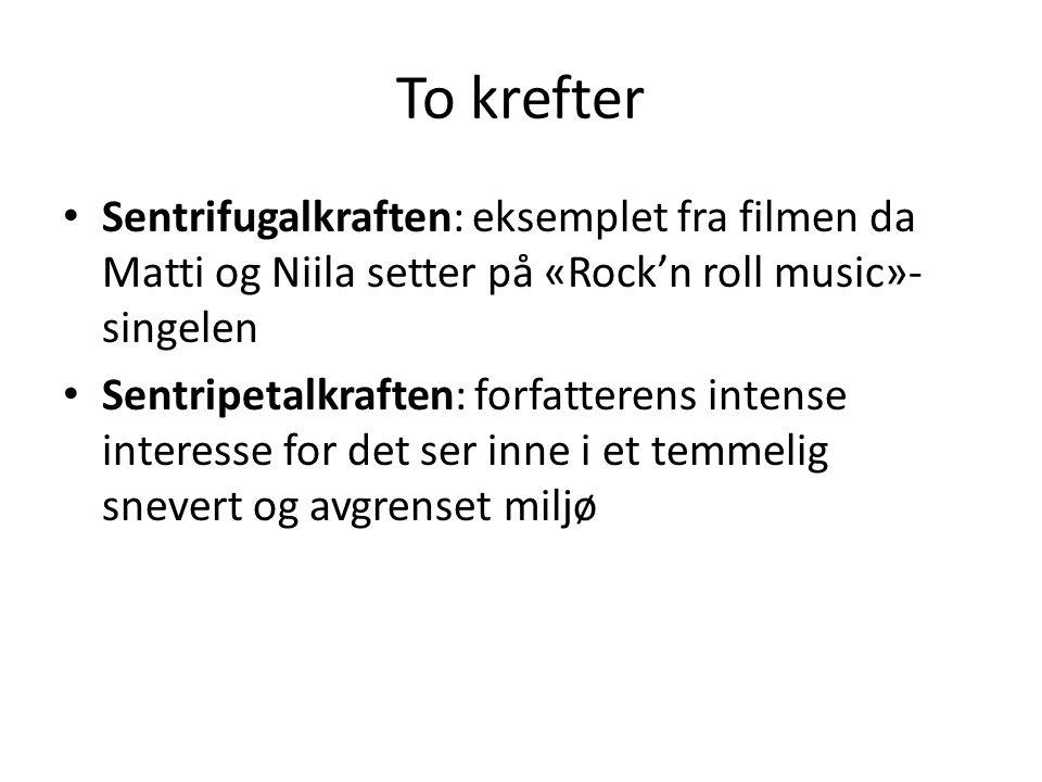 To krefter Sentrifugalkraften: eksemplet fra filmen da Matti og Niila setter på «Rock'n roll music»- singelen Sentripetalkraften: forfatterens intense