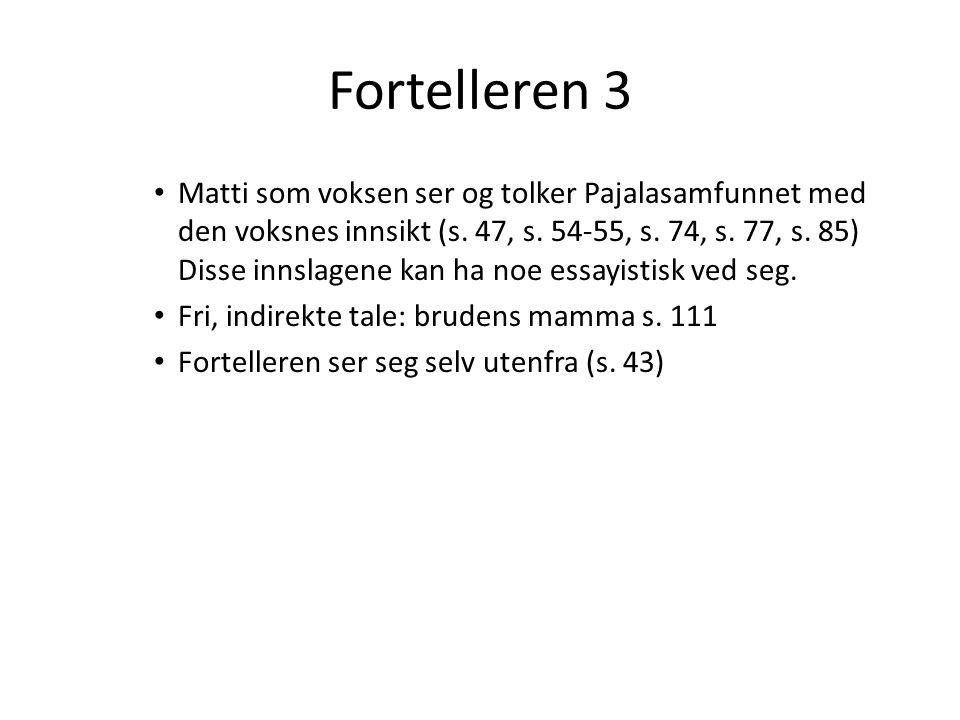 Fortelleren 3 Matti som voksen ser og tolker Pajalasamfunnet med den voksnes innsikt (s. 47, s. 54-55, s. 74, s. 77, s. 85) Disse innslagene kan ha no