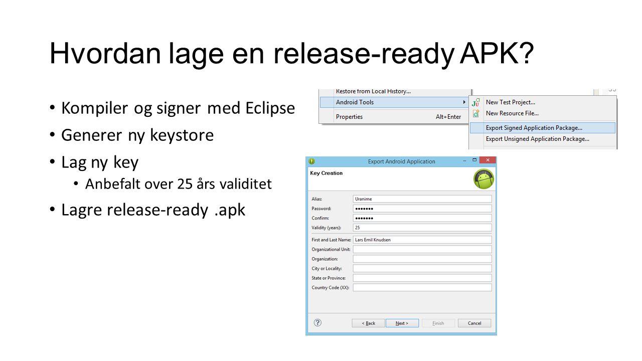 Hvordan lage en release-ready APK? Kompiler og signer med Eclipse Generer ny keystore Lag ny key Anbefalt over 25 års validitet Lagre release-ready.ap
