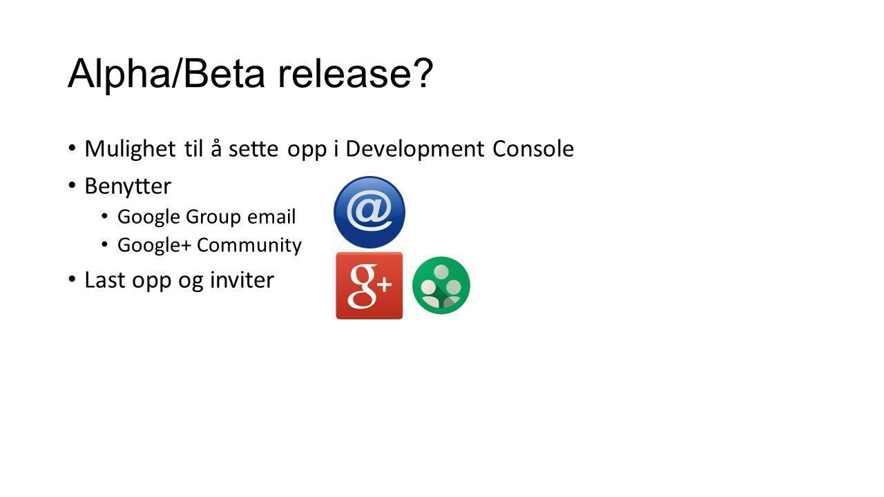 Alpha/Beta release? Mulighet til å sette opp i Development Console Benytter Google Group email Google+ Community Last opp og inviter