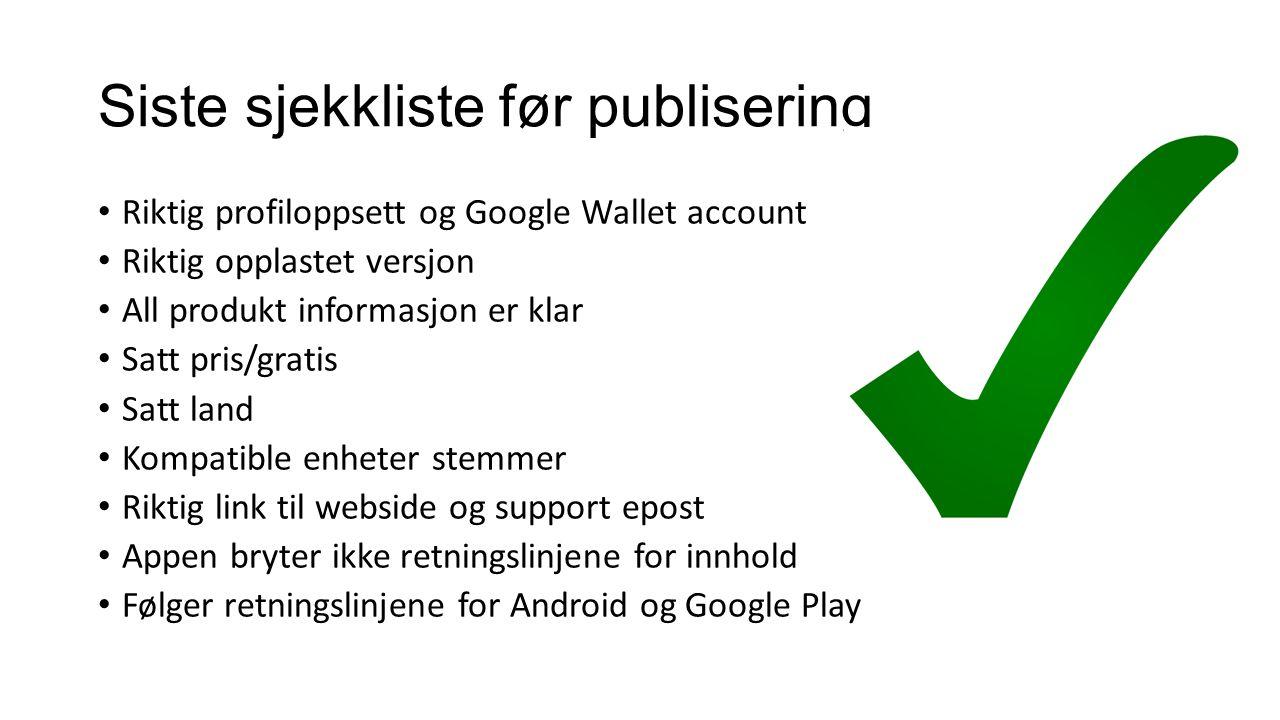 Siste sjekkliste før publisering Riktig profiloppsett og Google Wallet account Riktig opplastet versjon All produkt informasjon er klar Satt pris/grat