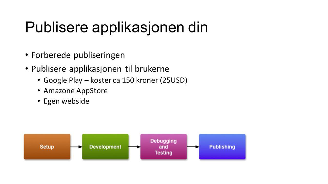 Publisere applikasjonen din Forberede publiseringen Publisere applikasjonen til brukerne Google Play – koster ca 150 kroner (25USD) Amazone AppStore Egen webside