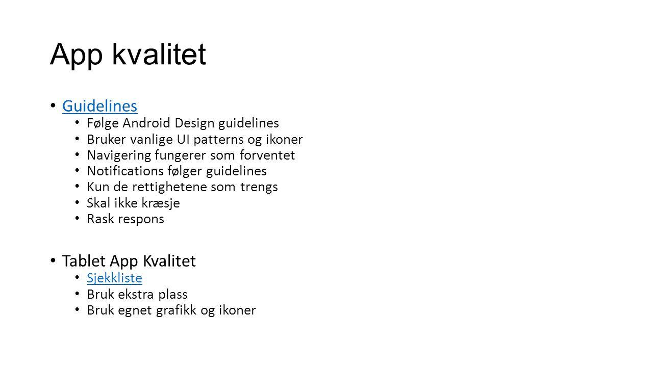 App kvalitet Guidelines Følge Android Design guidelines Bruker vanlige UI patterns og ikoner Navigering fungerer som forventet Notifications følger guidelines Kun de rettighetene som trengs Skal ikke kræsje Rask respons Tablet App Kvalitet Sjekkliste Bruk ekstra plass Bruk egnet grafikk og ikoner
