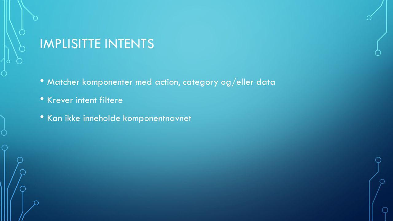 IMPLISITTE INTENTS Matcher komponenter med action, category og/eller data Krever intent filtere Kan ikke inneholde komponentnavnet