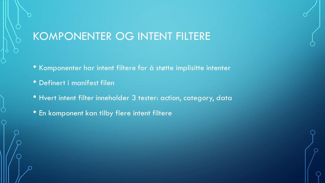 KOMPONENTER OG INTENT FILTERE Komponenter har intent filtere for å støtte implisitte intenter Definert i manifest filen Hvert intent filter inneholder 3 tester: action, category, data En komponent kan tilby flere intent filtere