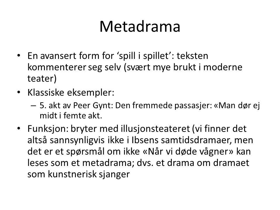 Metadrama En avansert form for 'spill i spillet': teksten kommenterer seg selv (svært mye brukt i moderne teater) Klassiske eksempler: – 5. akt av Pee