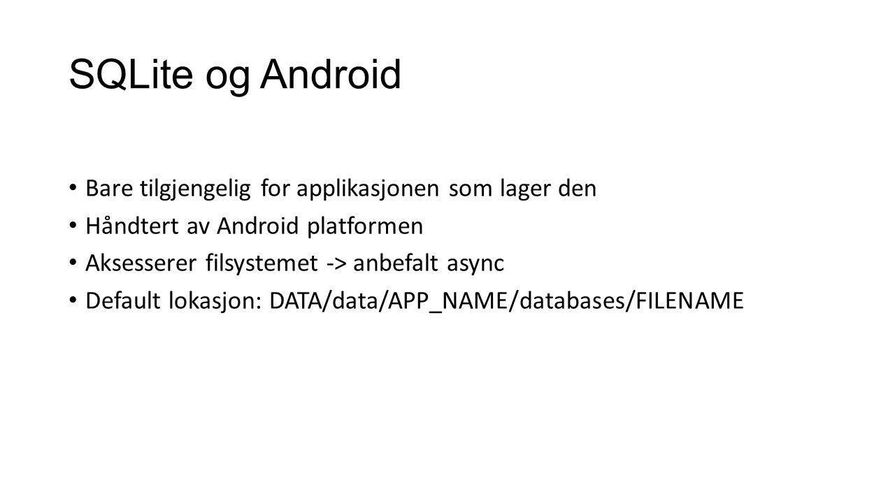 SQLite og Android Bare tilgjengelig for applikasjonen som lager den Håndtert av Android platformen Aksesserer filsystemet -> anbefalt async Default lokasjon: DATA/data/APP_NAME/databases/FILENAME